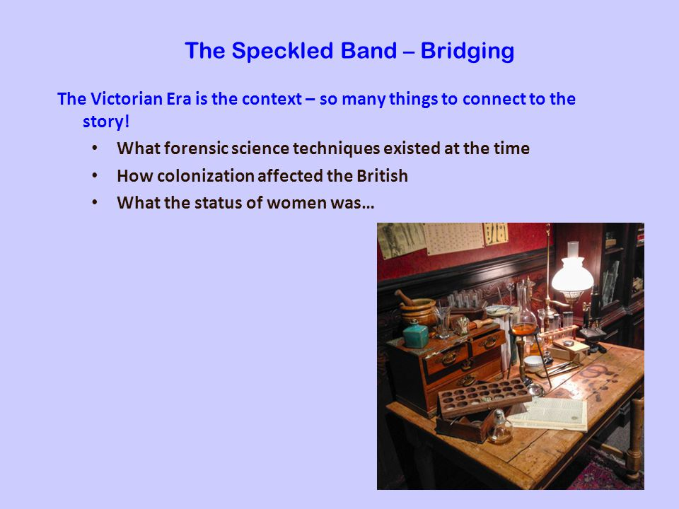 The Speckled Band – Bridging The Victorian Era is the context – so many things to connect to the story.