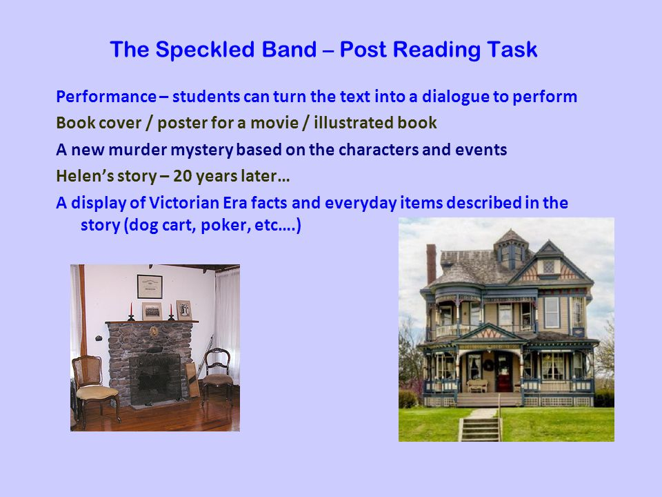 The Speckled Band – Post Reading Task Performance – students can turn the text into a dialogue to perform Book cover / poster for a movie / illustrated book A new murder mystery based on the characters and events Helens story – 20 years later… A display of Victorian Era facts and everyday items described in the story (dog cart, poker, etc….)