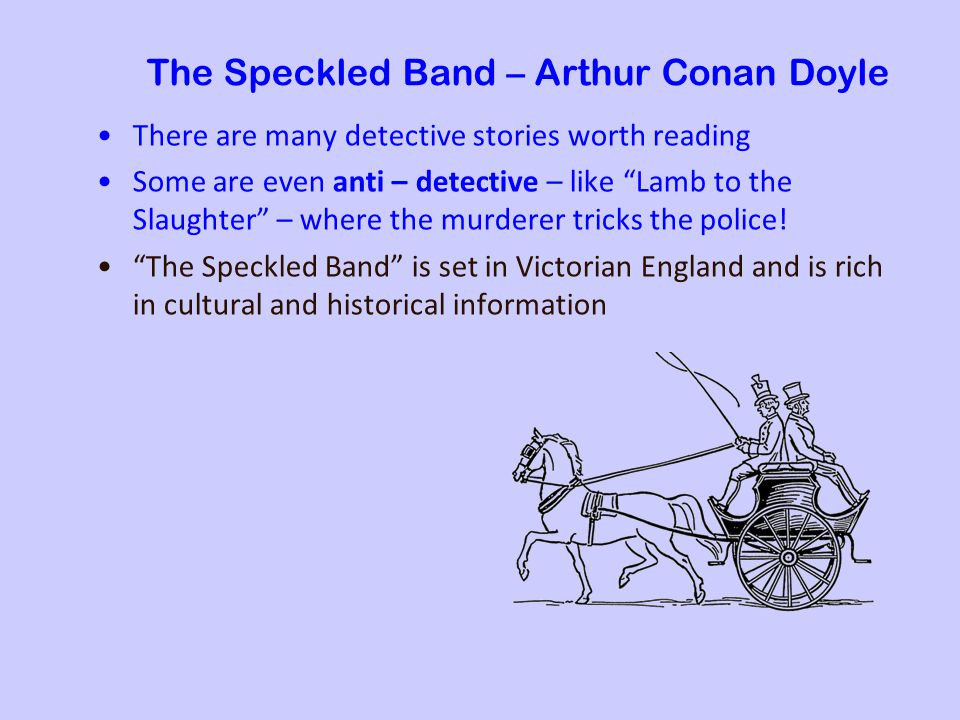 The Speckled Band – Arthur Conan Doyle There are many detective stories worth reading Some are even anti – detective – like Lamb to the Slaughter – where the murderer tricks the police.