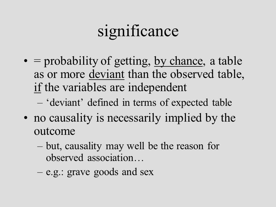 significance = probability of getting, by chance, a table as or more deviant than the observed table, if the variables are independent –deviant defined in terms of expected table no causality is necessarily implied by the outcome –but, causality may well be the reason for observed association… –e.g.: grave goods and sex