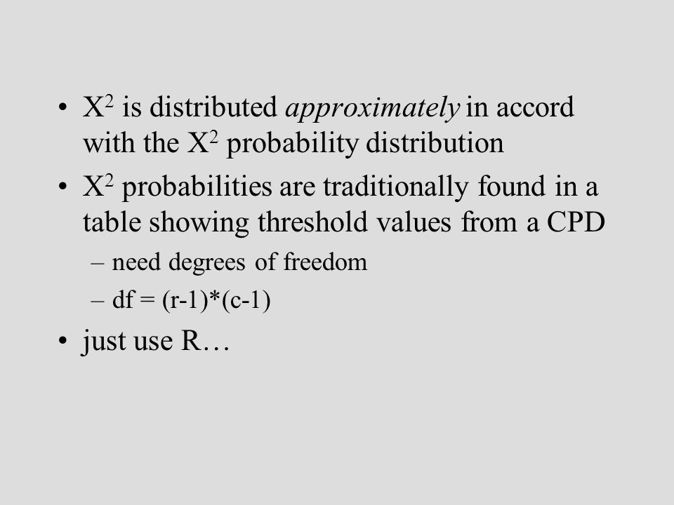 X 2 is distributed approximately in accord with the X 2 probability distribution X 2 probabilities are traditionally found in a table showing threshold values from a CPD –need degrees of freedom –df = (r-1)*(c-1) just use R…