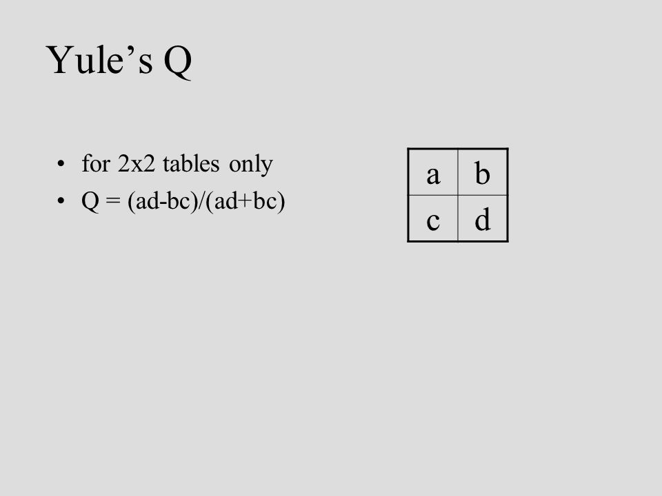 Yules Q for 2x2 tables only Q = (ad-bc)/(ad+bc) ab cd