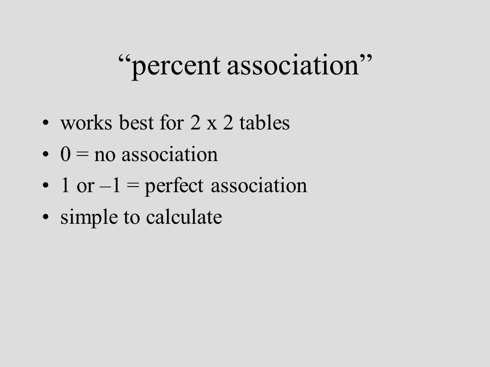 percent association works best for 2 x 2 tables 0 = no association 1 or –1 = perfect association simple to calculate