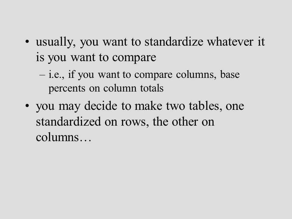 usually, you want to standardize whatever it is you want to compare –i.e., if you want to compare columns, base percents on column totals you may decide to make two tables, one standardized on rows, the other on columns…