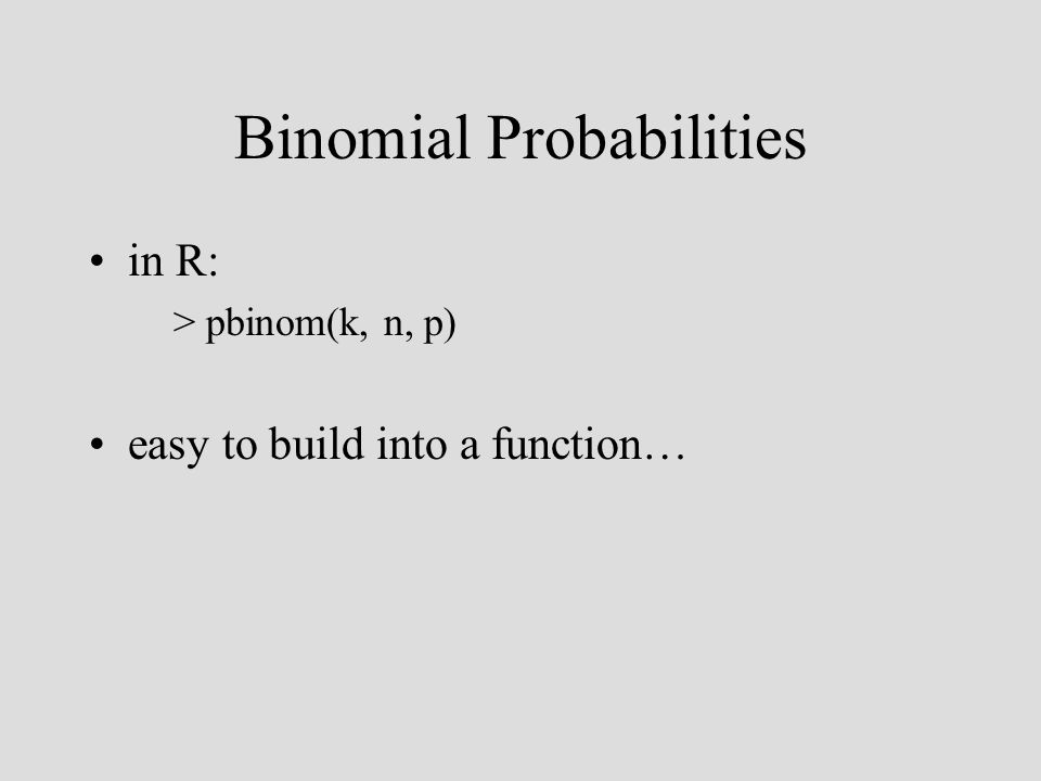 Binomial Probabilities in R: > pbinom(k, n, p) easy to build into a function…