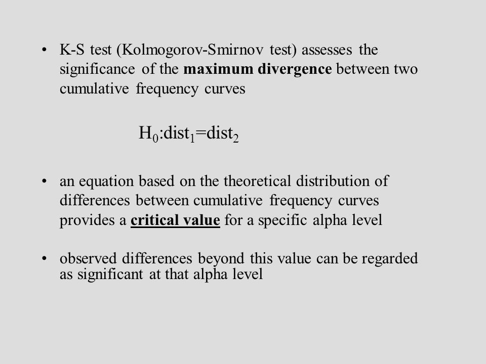 K-S test (Kolmogorov-Smirnov test) assesses the significance of the maximum divergence between two cumulative frequency curves H 0 :dist 1 =dist 2 an equation based on the theoretical distribution of differences between cumulative frequency curves provides a critical value for a specific alpha level observed differences beyond this value can be regarded as significant at that alpha level
