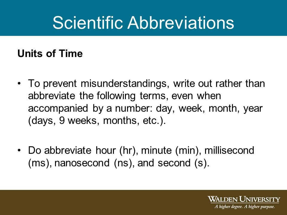 Scientific Abbreviations Units of Time To prevent misunderstandings, write out rather than abbreviate the following terms, even when accompanied by a