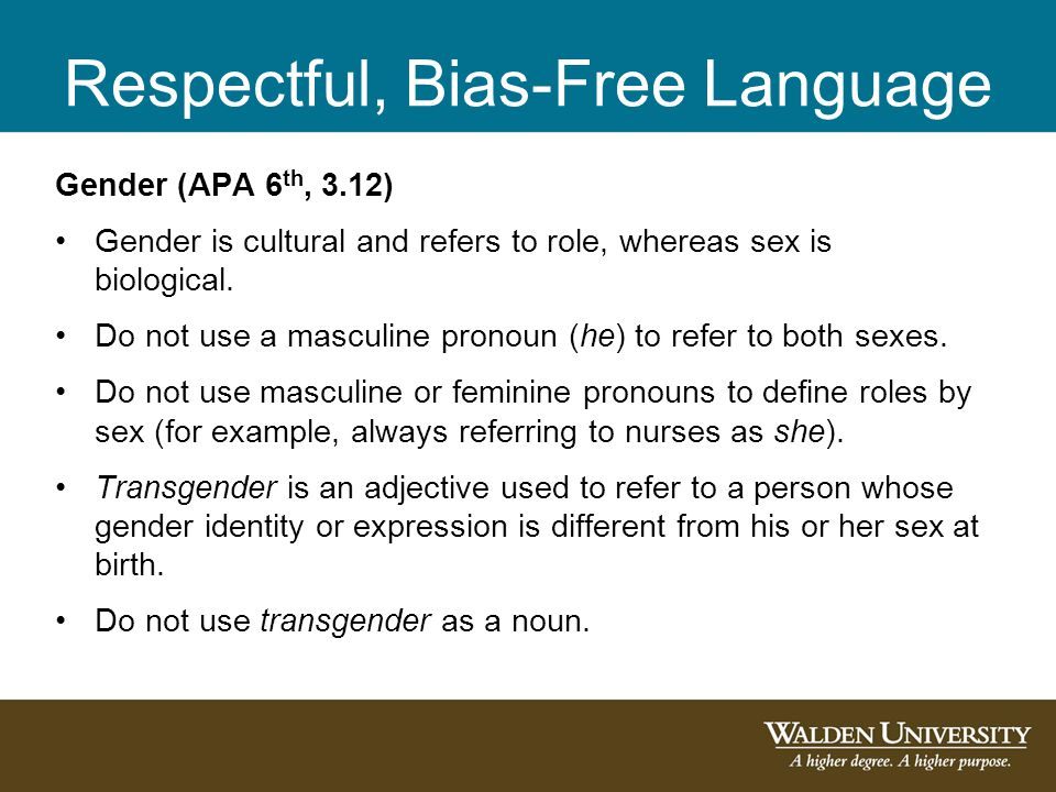 Respectful, Bias-Free Language Gender (APA 6 th, 3.12) Gender is cultural and refers to role, whereas sex is biological. Do not use a masculine pronou
