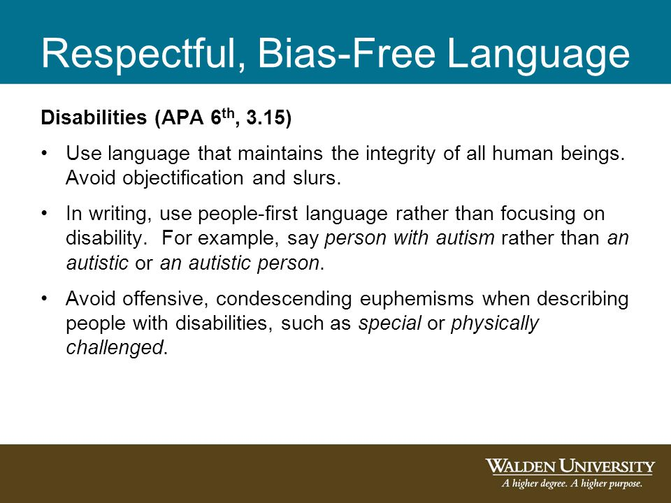 Respectful, Bias-Free Language Disabilities (APA 6 th, 3.15) Use language that maintains the integrity of all human beings. Avoid objectification and