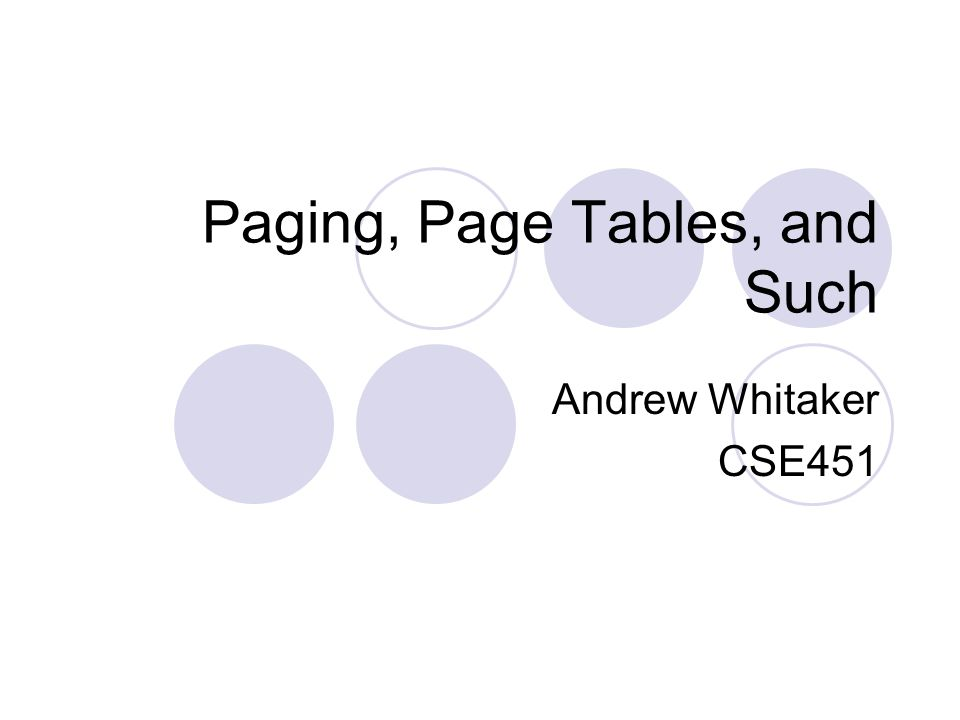 Paging, Page Tables, and Such Andrew Whitaker CSE451