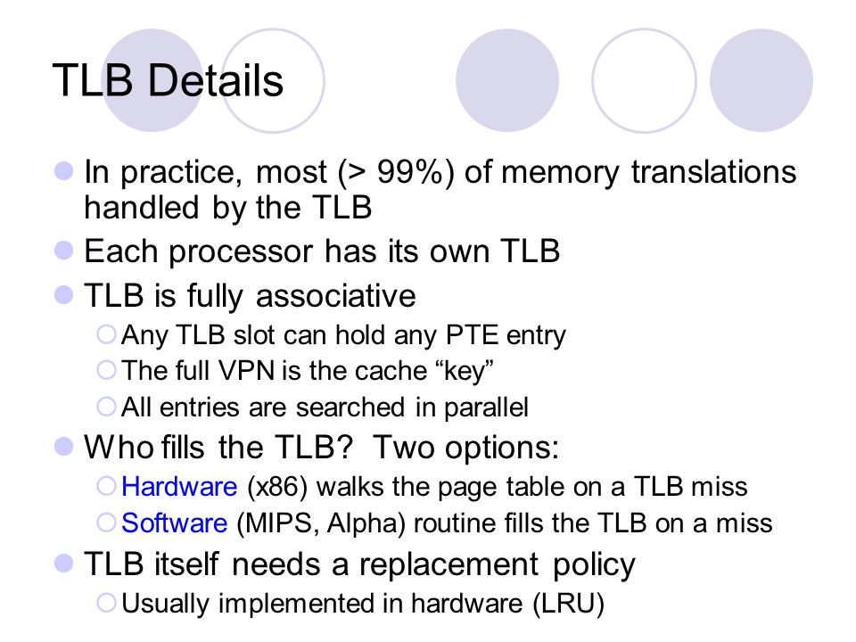 TLB Details In practice, most (> 99%) of memory translations handled by the TLB Each processor has its own TLB TLB is fully associative Any TLB slot can hold any PTE entry The full VPN is the cache key All entries are searched in parallel Who fills the TLB.