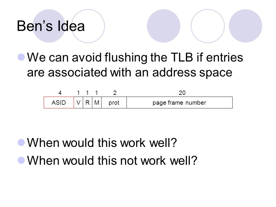Bens Idea We can avoid flushing the TLB if entries are associated with an address space When would this work well.