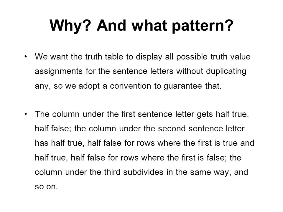 Why? And what pattern? We want the truth table to display all possible truth value assignments for the sentence letters without duplicating any, so we