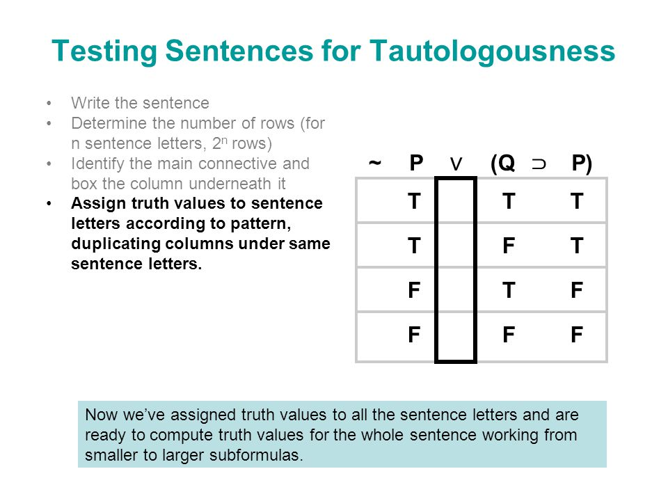 Testing Sentences for Tautologousness Write the sentence Determine the number of rows (for n sentence letters, 2 n rows) Identify the main connective