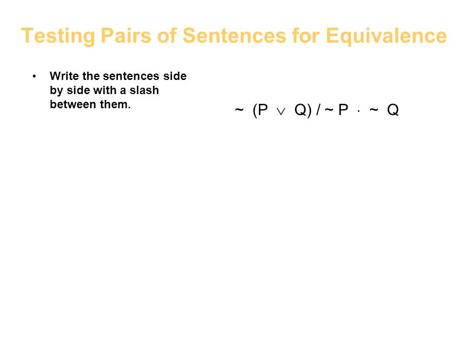 Testing Pairs of Sentences for Equivalence Write the sentences side by side with a slash between them. ~ (P Q) / ~ P ~ Q