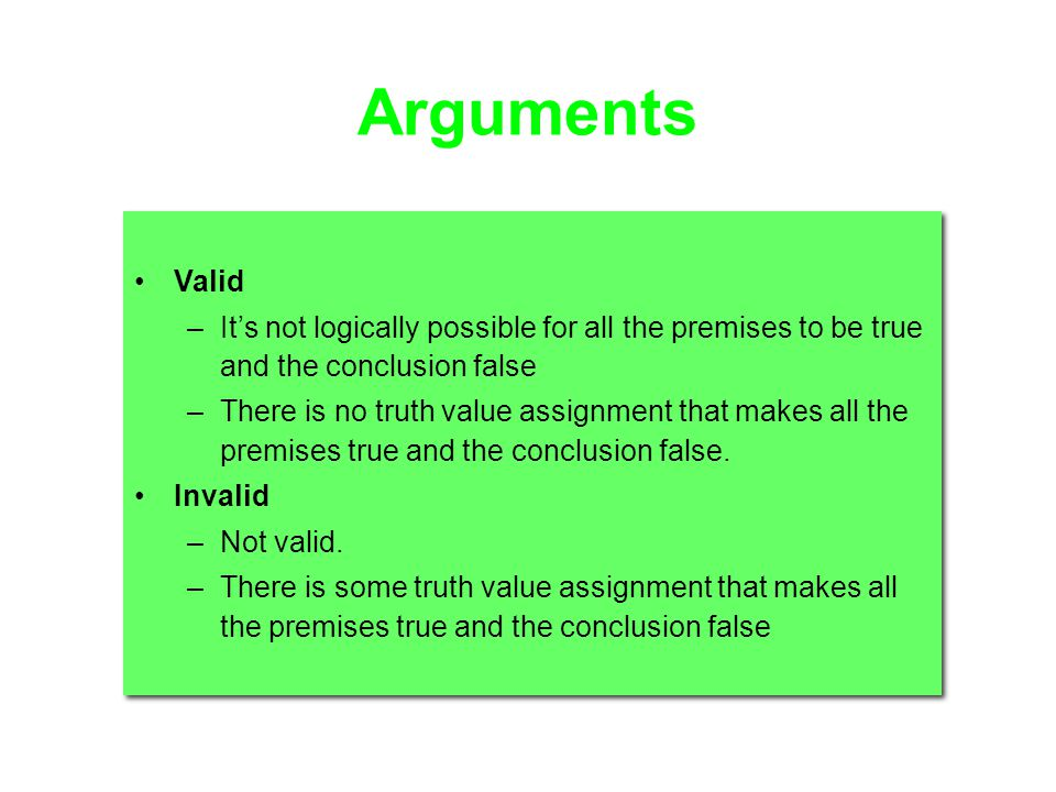 Arguments Valid –Its not logically possible for all the premises to be true and the conclusion false –There is no truth value assignment that makes al