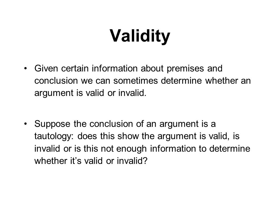 Validity Given certain information about premises and conclusion we can sometimes determine whether an argument is valid or invalid. Suppose the concl