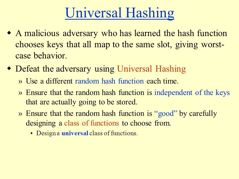 Universal Hashing A malicious adversary who has learned the hash function chooses keys that all map to the same slot, giving worst- case behavior.