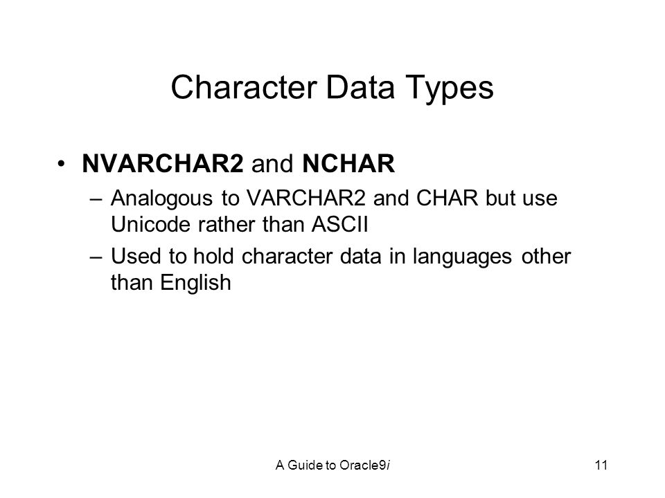 A Guide to Oracle9i11 Character Data Types NVARCHAR2 and NCHAR –Analogous to VARCHAR2 and CHAR but use Unicode rather than ASCII –Used to hold character data in languages other than English