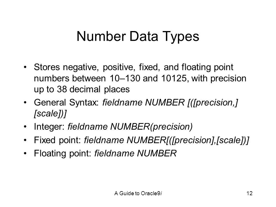 A Guide to Oracle9i12 Number Data Types Stores negative, positive, fixed, and floating point numbers between 10–130 and 10125, with precision up to 38 decimal places General Syntax: fieldname NUMBER [([precision,] [scale])] Integer: fieldname NUMBER(precision) Fixed point: fieldname NUMBER[([precision],[scale])] Floating point: fieldname NUMBER