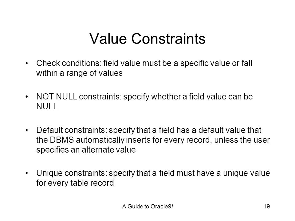 A Guide to Oracle9i19 Value Constraints Check conditions: field value must be a specific value or fall within a range of values NOT NULL constraints: specify whether a field value can be NULL Default constraints: specify that a field has a default value that the DBMS automatically inserts for every record, unless the user specifies an alternate value Unique constraints: specify that a field must have a unique value for every table record
