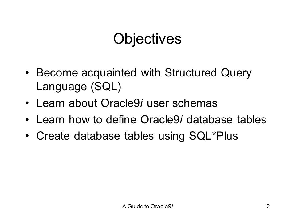 A Guide to Oracle9i3 Objectives Learn how to debug Oracle9i SQL commands and use Oracle Corporation online help resources Learn how to view information about your database tables using Oracle9i data dictionary views Modify and delete database tables using SQL*Plus