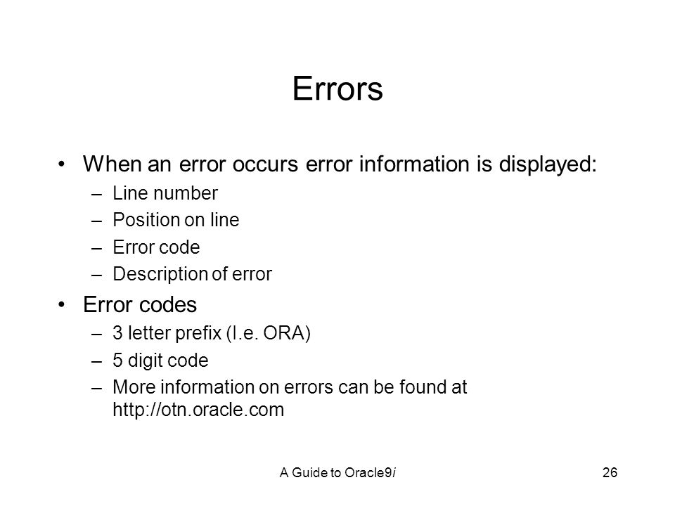 A Guide to Oracle9i26 Errors When an error occurs error information is displayed: –Line number –Position on line –Error code –Description of error Error codes –3 letter prefix (I.e.