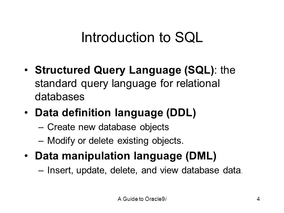 A Guide to Oracle9i4 Introduction to SQL Structured Query Language (SQL): the standard query language for relational databases Data definition language (DDL) –Create new database objects –Modify or delete existing objects.