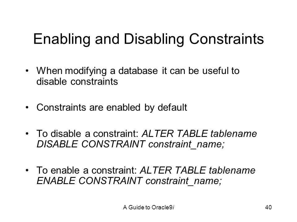 A Guide to Oracle9i40 Enabling and Disabling Constraints When modifying a database it can be useful to disable constraints Constraints are enabled by default To disable a constraint: ALTER TABLE tablename DISABLE CONSTRAINT constraint_name; To enable a constraint: ALTER TABLE tablename ENABLE CONSTRAINT constraint_name;
