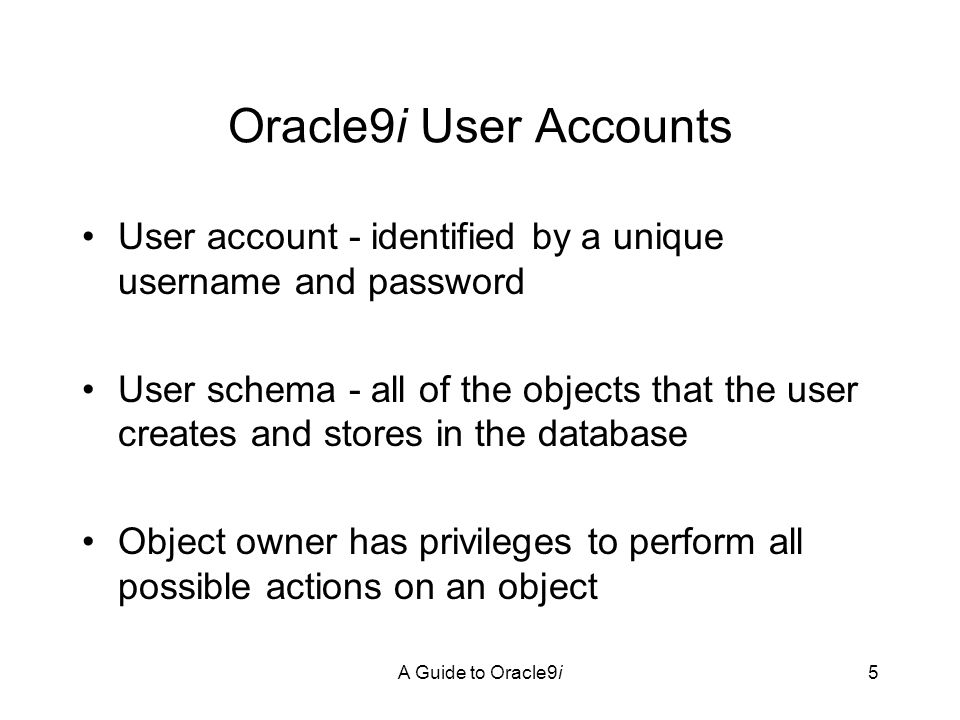 A Guide to Oracle9i5 Oracle9i User Accounts User account - identified by a unique username and password User schema - all of the objects that the user creates and stores in the database Object owner has privileges to perform all possible actions on an object