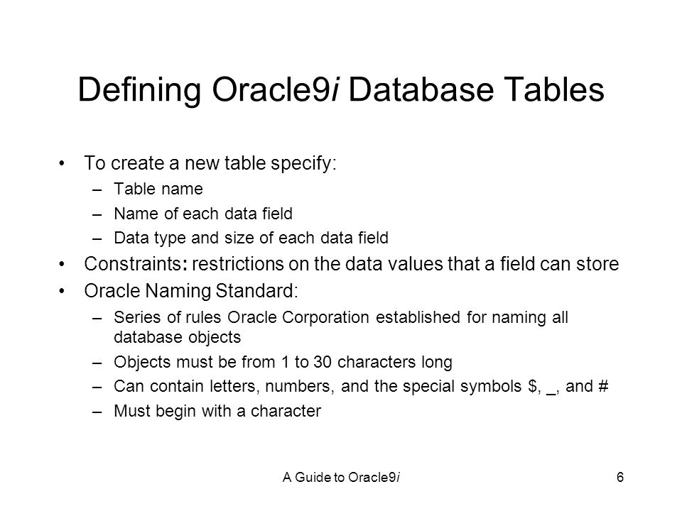 A Guide to Oracle9i7 Creating a Table CREATE TABLE tablename (fieldname1data_type, (fieldname2 data_type, …)