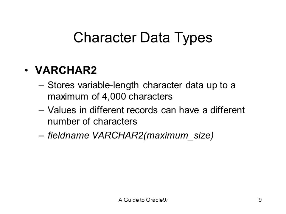 A Guide to Oracle9i9 Character Data Types VARCHAR2 –Stores variable-length character data up to a maximum of 4,000 characters –Values in different records can have a different number of characters –fieldname VARCHAR2(maximum_size)