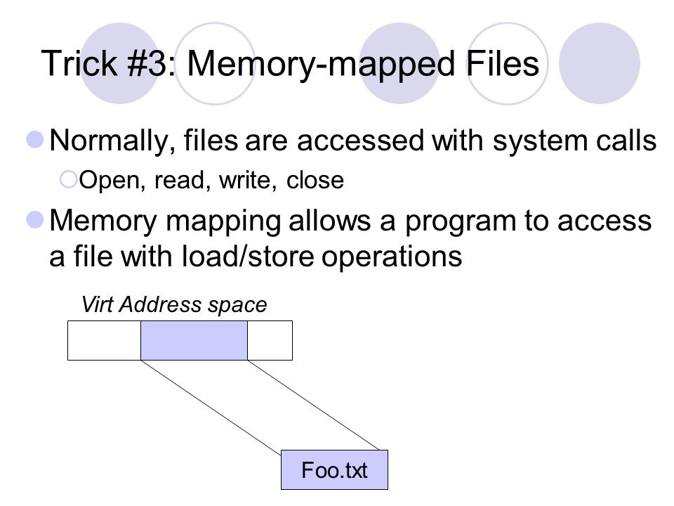 Trick #3: Memory-mapped Files Normally, files are accessed with system calls Open, read, write, close Memory mapping allows a program to access a file