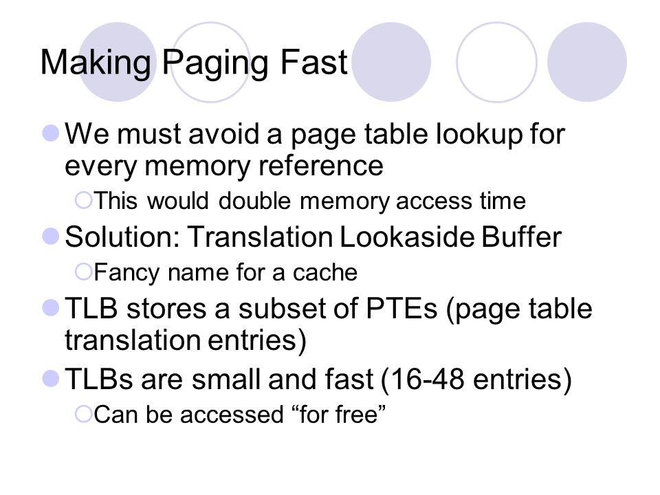 Making Paging Fast We must avoid a page table lookup for every memory reference This would double memory access time Solution: Translation Lookaside B