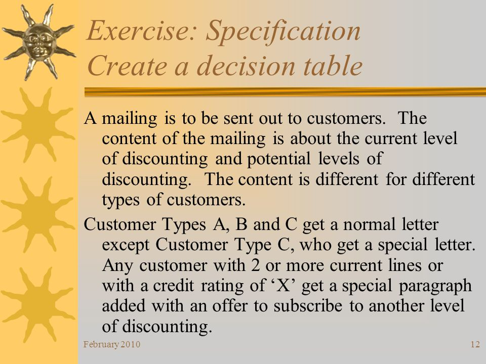 February 201012 Exercise: Specification Create a decision table A mailing is to be sent out to customers. The content of the mailing is about the curr