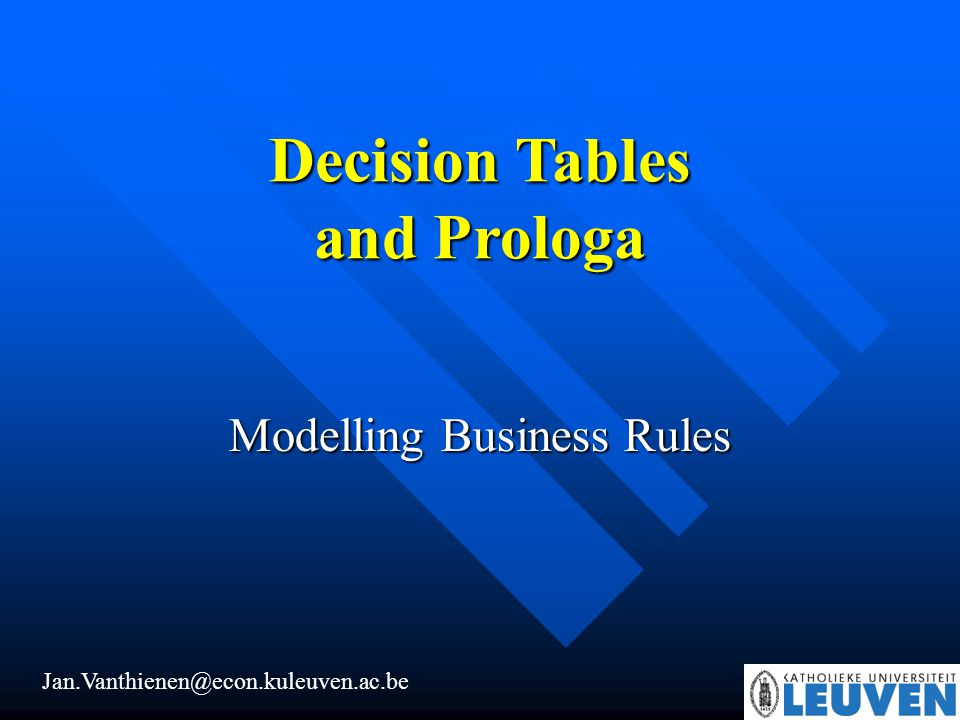 Decision Tables and Prologa Jan.Vanthienen@econ.kuleuven.ac.be Modelling Business Rules