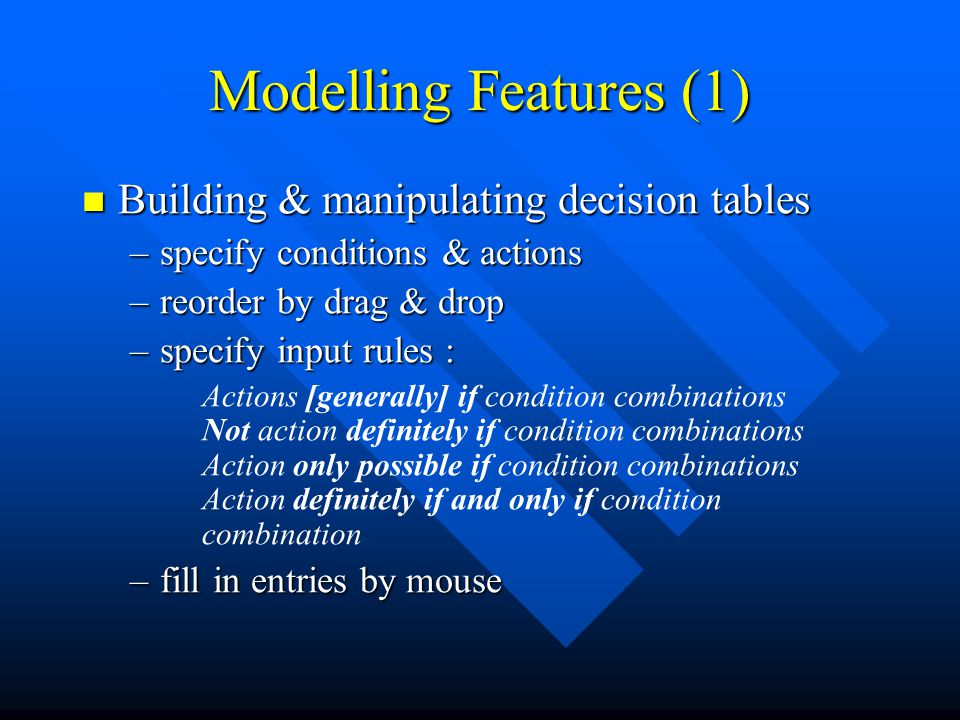 Modelling Features (1) Building & manipulating decision tables Building & manipulating decision tables –specify conditions & actions –reorder by drag & drop –specify input rules : Actions [generally] if condition combinations Not action definitely if condition combinations Action only possible if condition combinations Action definitely if and only if condition combination –fill in entries by mouse