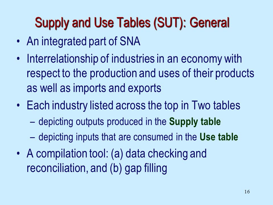 16 Supply and Use Tables (SUT): General An integrated part of SNA Interrelationship of industries in an economy with respect to the production and uses of their products as well as imports and exports Each industry listed across the top in Two tables –depicting outputs produced in the Supply table –depicting inputs that are consumed in the Use table A compilation tool: (a) data checking and reconciliation, and (b) gap filling