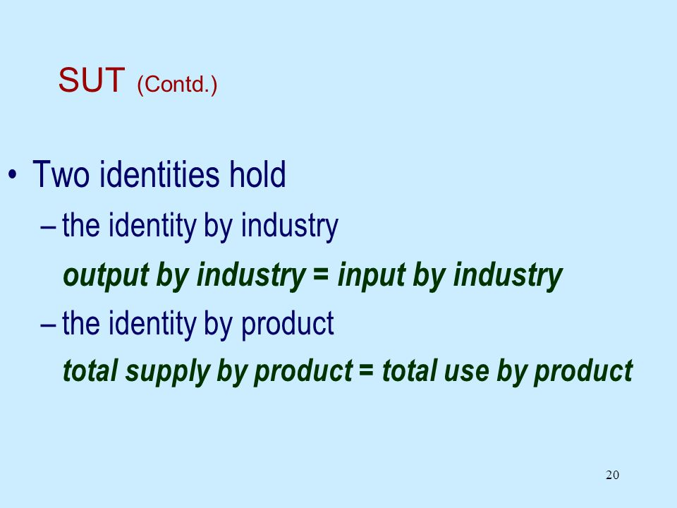 20 SUT (Contd.) Two identities hold –the identity by industry output by industry = input by industry –the identity by product total supply by product = total use by product