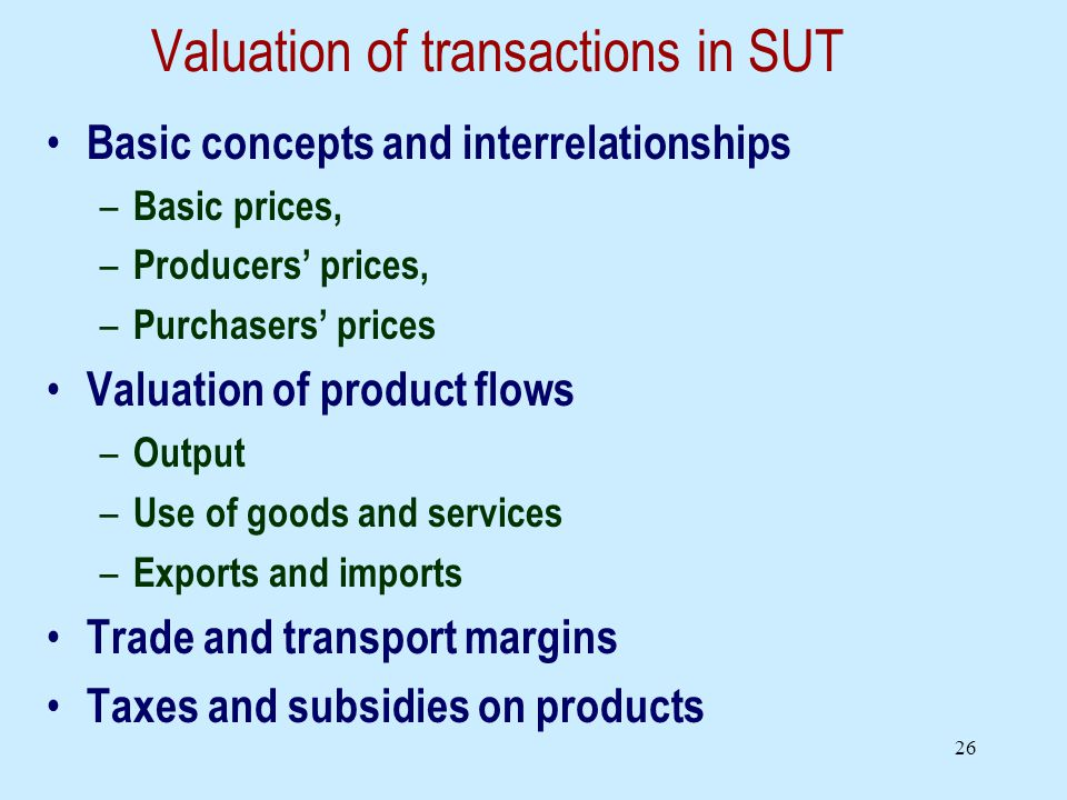 26 Valuation of transactions in SUT Basic concepts and interrelationships – Basic prices, – Producers prices, – Purchasers prices Valuation of product flows – Output – Use of goods and services – Exports and imports Trade and transport margins Taxes and subsidies on products