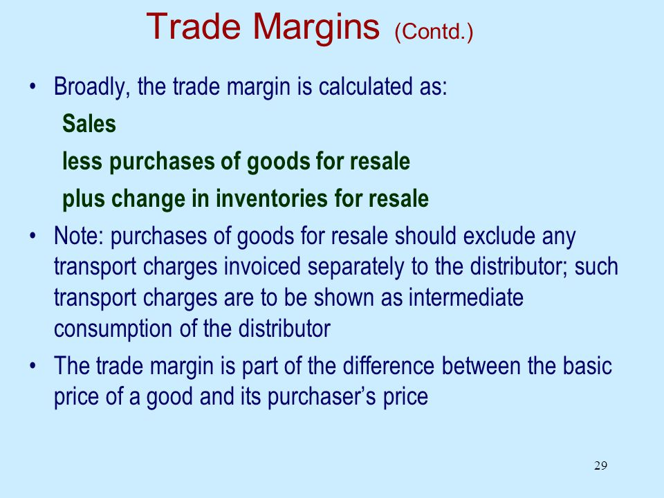 29 Trade Margins (Contd.) Broadly, the trade margin is calculated as: Sales less purchases of goods for resale plus change in inventories for resale Note: purchases of goods for resale should exclude any transport charges invoiced separately to the distributor; such transport charges are to be shown as intermediate consumption of the distributor The trade margin is part of the difference between the basic price of a good and its purchasers price