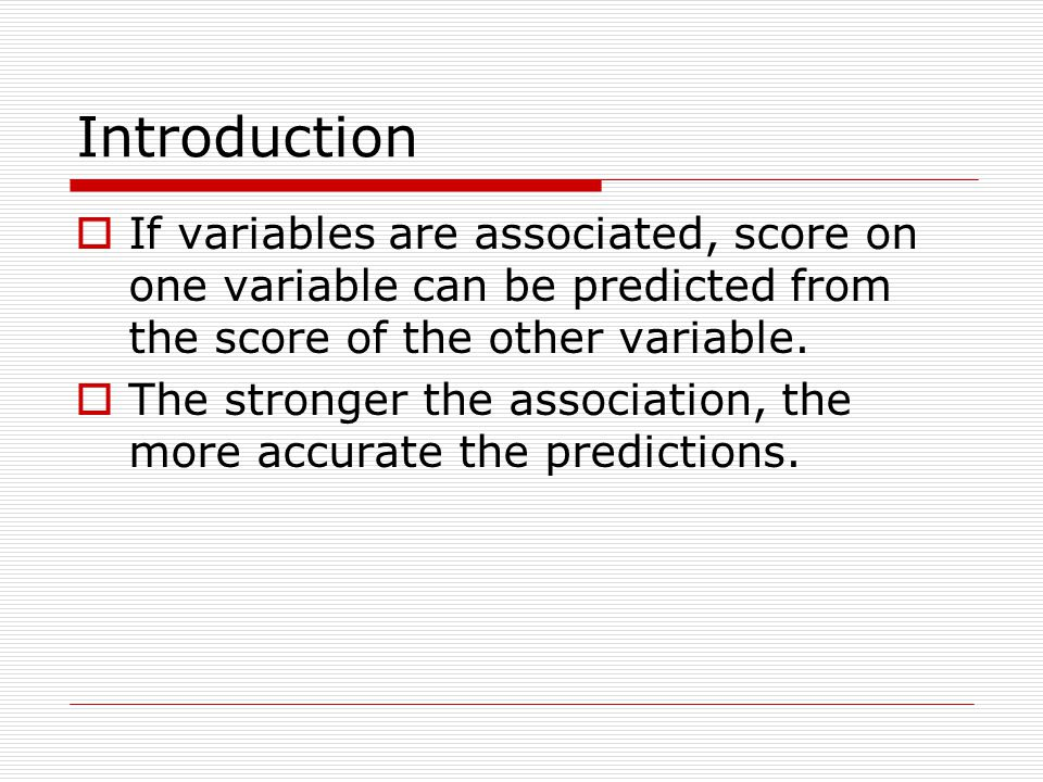 Introduction If variables are associated, score on one variable can be predicted from the score of the other variable.