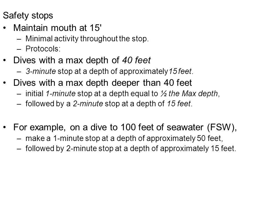 Safety stops Maintain mouth at 15' –Minimal activity throughout the stop. –Protocols: Dives with a max depth of 40 feet –3-minute stop at a depth of a
