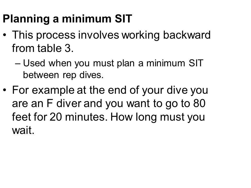Planning a minimum SIT This process involves working backward from table 3. –Used when you must plan a minimum SIT between rep dives. For example at t