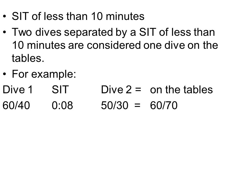 SIT of less than 10 minutes Two dives separated by a SIT of less than 10 minutes are considered one dive on the tables. For example: Dive 1SITDive 2 =