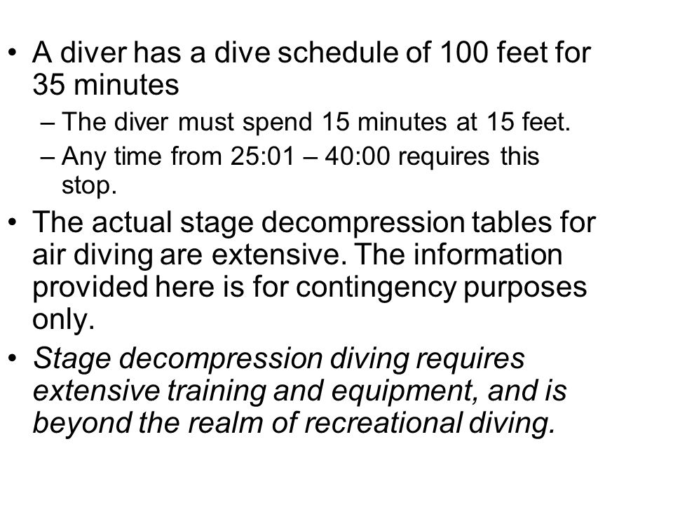 A diver has a dive schedule of 100 feet for 35 minutes –The diver must spend 15 minutes at 15 feet. –Any time from 25:01 – 40:00 requires this stop. T