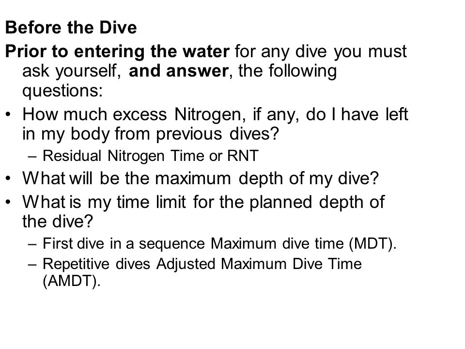 Before the Dive Prior to entering the water for any dive you must ask yourself, and answer, the following questions: How much excess Nitrogen, if any,