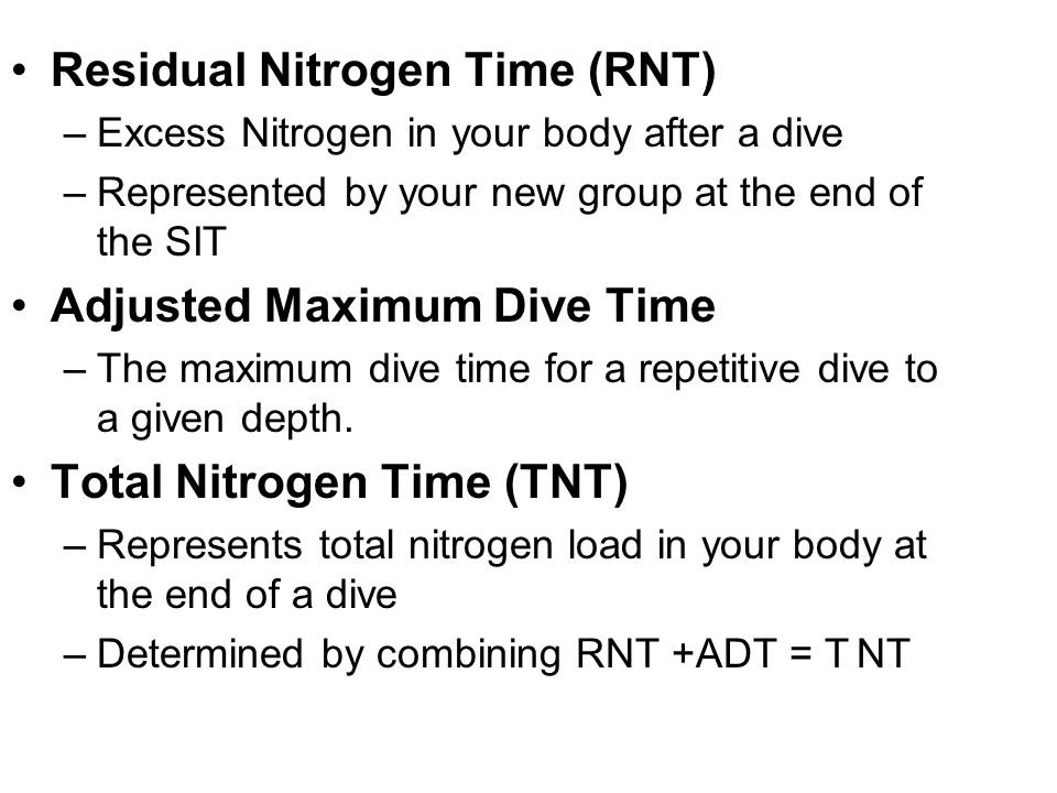 Residual Nitrogen Time (RNT) –Excess Nitrogen in your body after a dive –Represented by your new group at the end of the SIT Adjusted Maximum Dive Tim