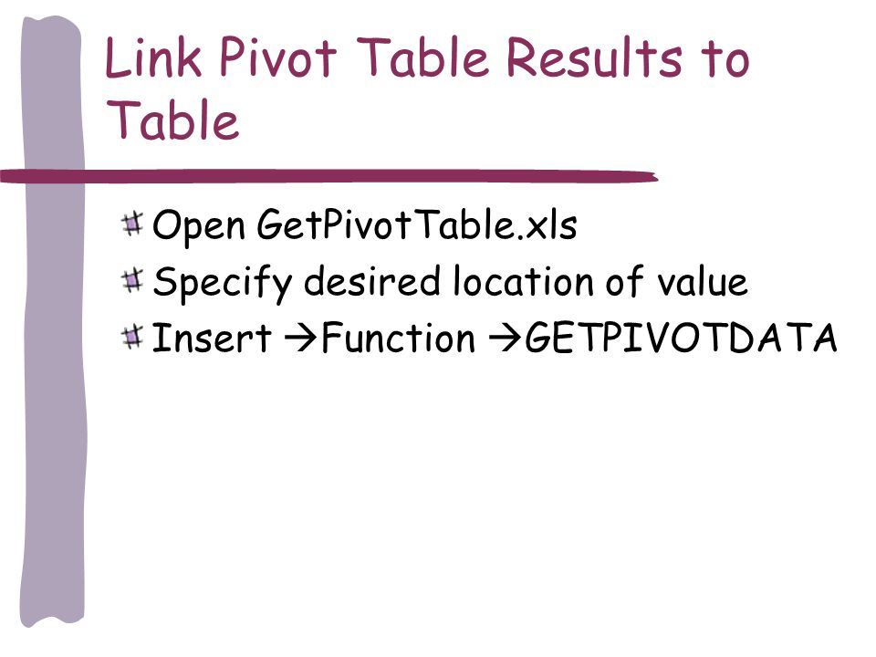 Link Pivot Table Results to Table Open GetPivotTable.xls Specify desired location of value Insert Function GETPIVOTDATA