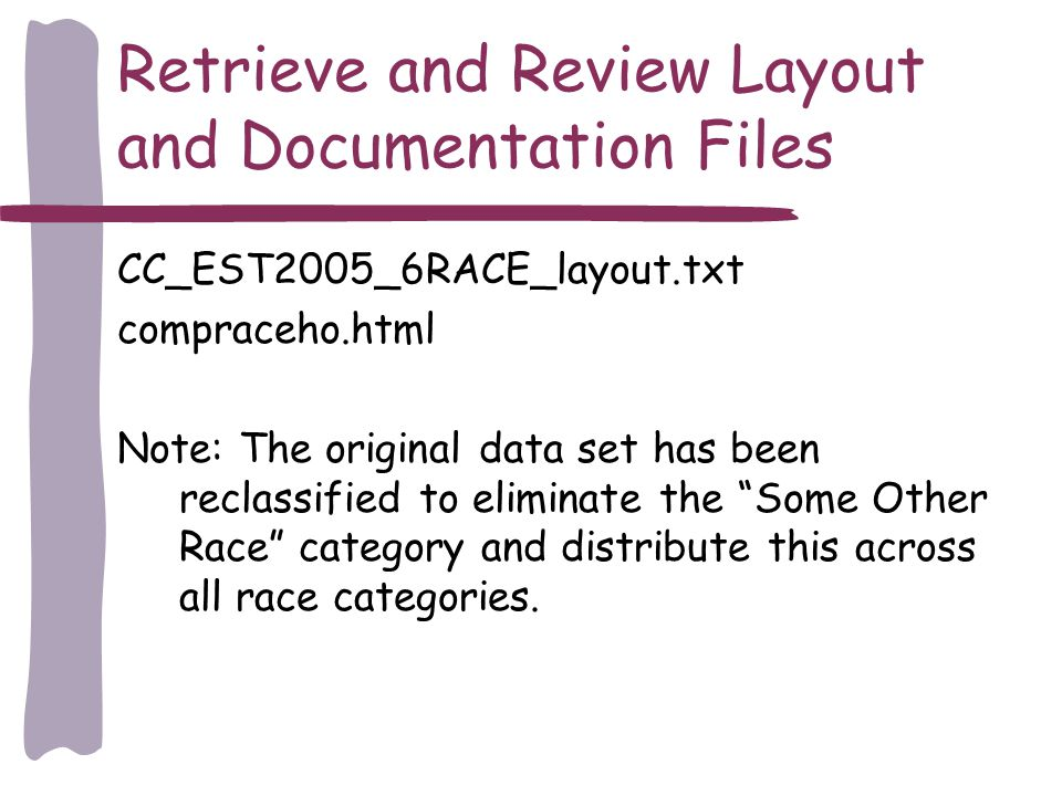 Retrieve and Review Layout and Documentation Files CC_EST2005_6RACE_layout.txt compraceho.html Note: The original data set has been reclassified to eliminate the Some Other Race category and distribute this across all race categories.